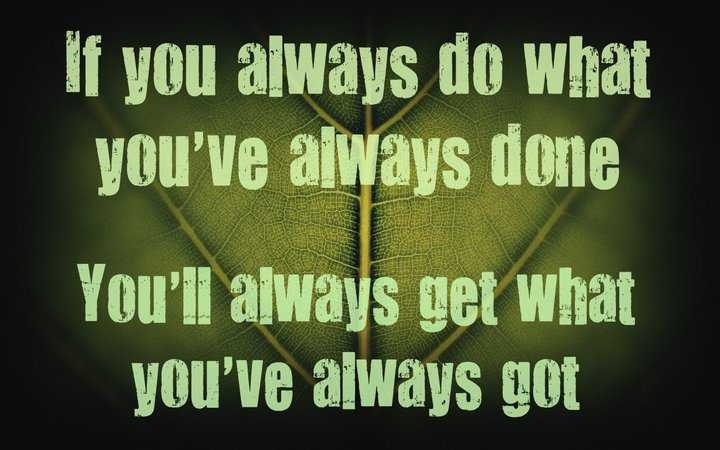 If you always dowhat you've always done, you'll always get what you've always got